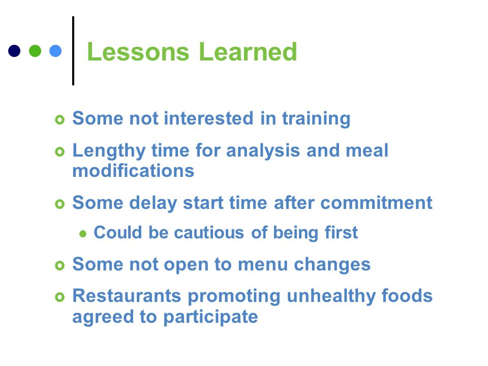Lessons Learned Some not interested in training Lengthy time for analysis and meal modifications Some delay start time after commitment Could be cautious of being first Some not open to menu changes Restaurants promoting unhealthy foods agreed to participate