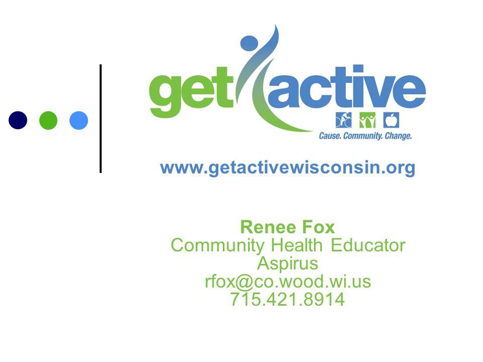 Renee Fox Community Health Educator Aspirus rfox@co.wood.wi.us 715.421.8914 www.getactivewisconsin.org