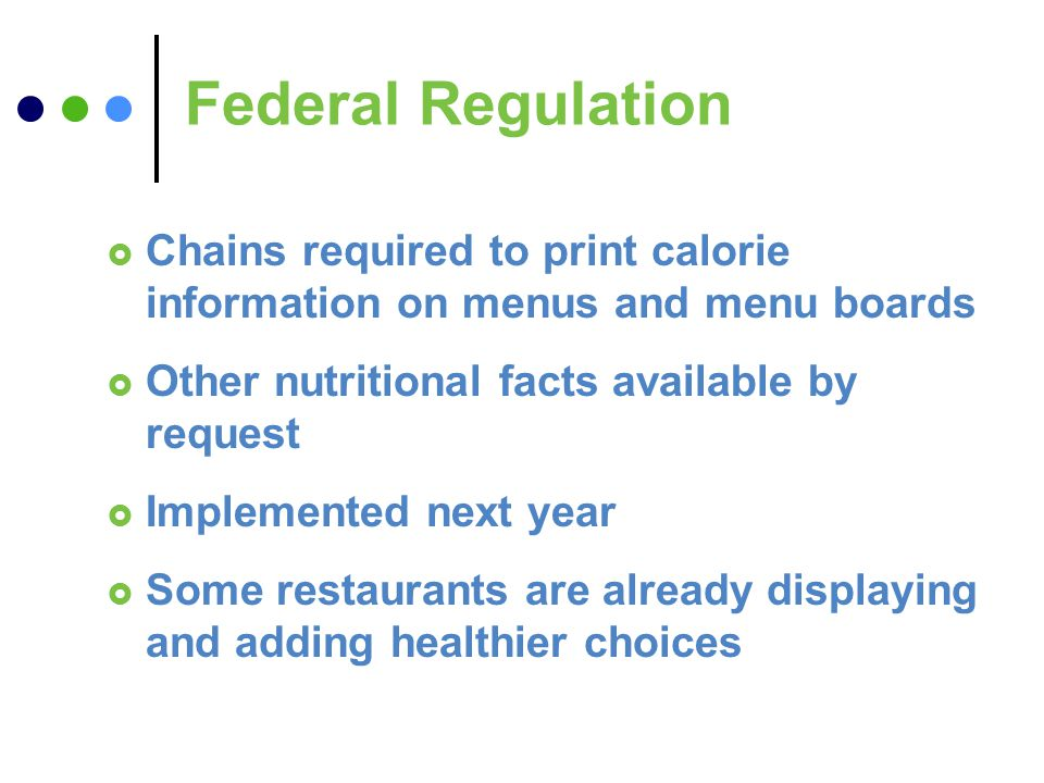 Federal Regulation Chains required to print calorie information on menus and menu boards Other nutritional facts available by request Implemented next