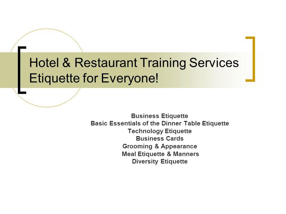Hotel & Restaurant Training Services Etiquette for Everyone! Business Etiquette Basic Essentials of the Dinner Table Etiquette Technology Etiquette Bu