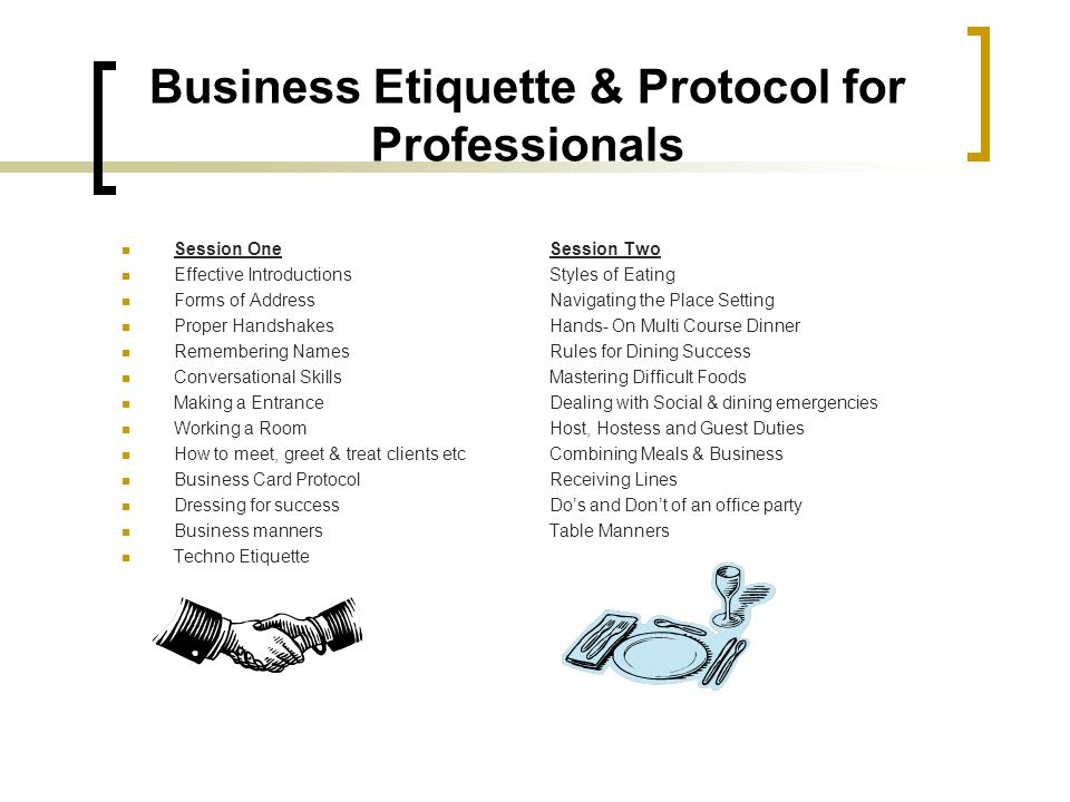 Business Etiquette & Protocol for Professionals Session OneSession Two Effective IntroductionsStyles of Eating Forms of AddressNavigating the Place Se