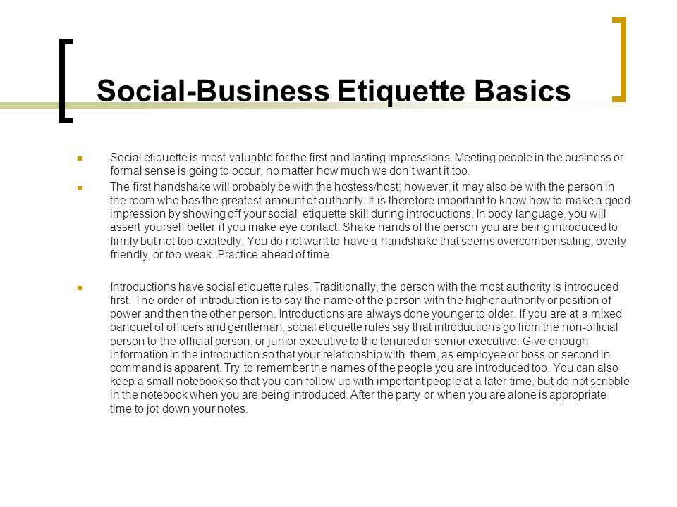 Social-Business Etiquette Basics Social etiquette is most valuable for the first and lasting impressions. Meeting people in the business or formal sen