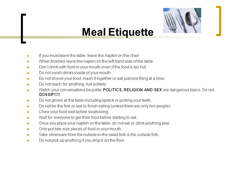Meal Etiquette If you must leave the table, leave the napkin on the chair. When finished, leave the napkin on the left hand side of the table. Dont dr