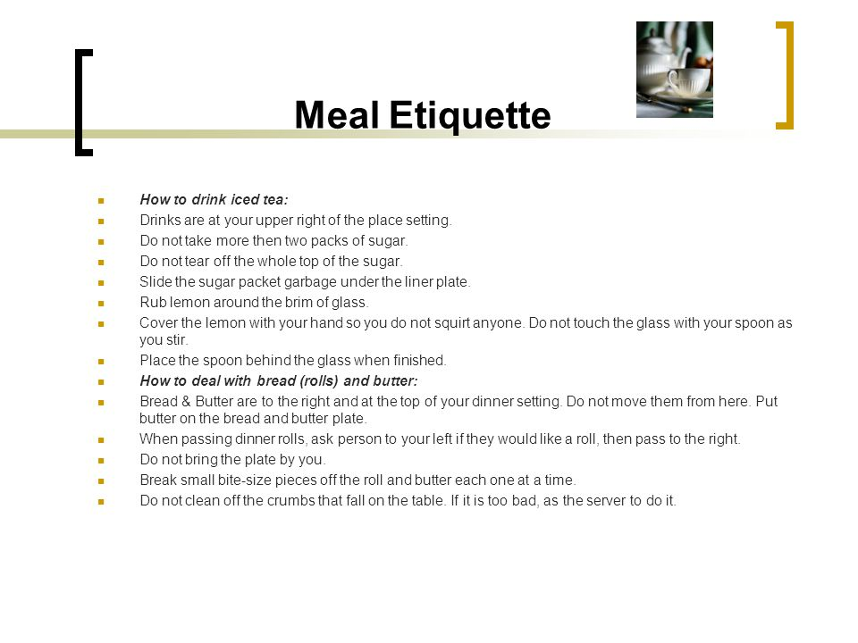 Meal Etiquette How to drink iced tea: Drinks are at your upper right of the place setting. Do not take more then two packs of sugar. Do not tear off t