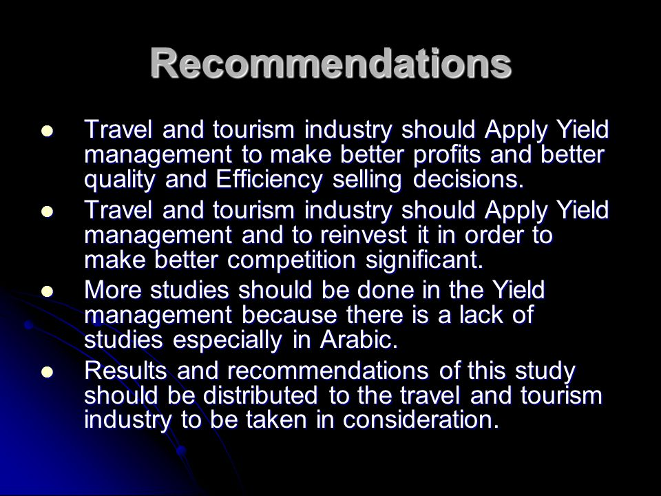 Recommendations Travel and tourism industry should Apply Yield management to make better profits and better quality and Efficiency selling decisions.