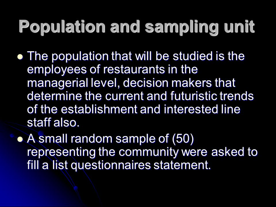 Population and sampling unit The population that will be studied is the employees of restaurants in the managerial level, decision makers that determine the current and futuristic trends of the establishment and interested line staff also.