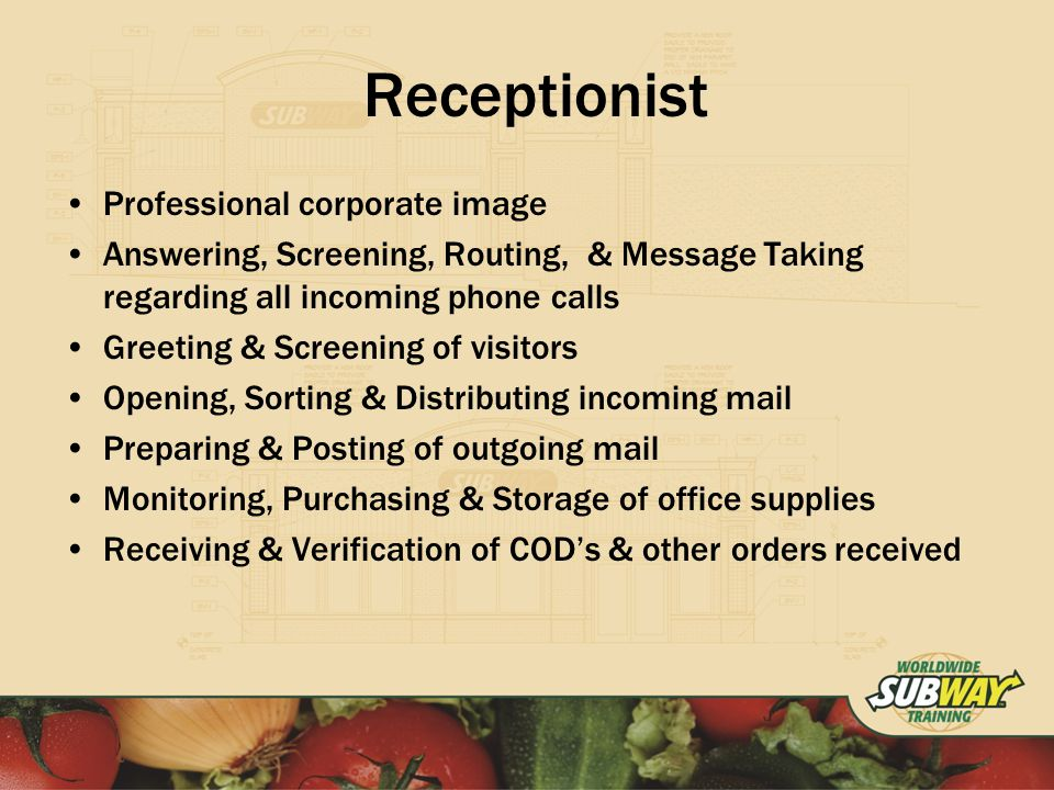 Receptionist Professional corporate image Answering, Screening, Routing, & Message Taking regarding all incoming phone calls Greeting & Screening of visitors Opening, Sorting & Distributing incoming mail Preparing & Posting of outgoing mail Monitoring, Purchasing & Storage of office supplies Receiving & Verification of CODs & other orders received