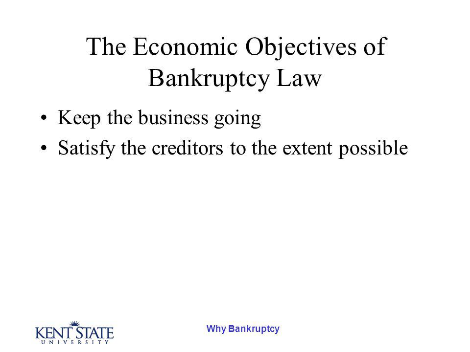 The Economic Objectives of Bankruptcy Law Keep the business going Satisfy the creditors to the extent possible