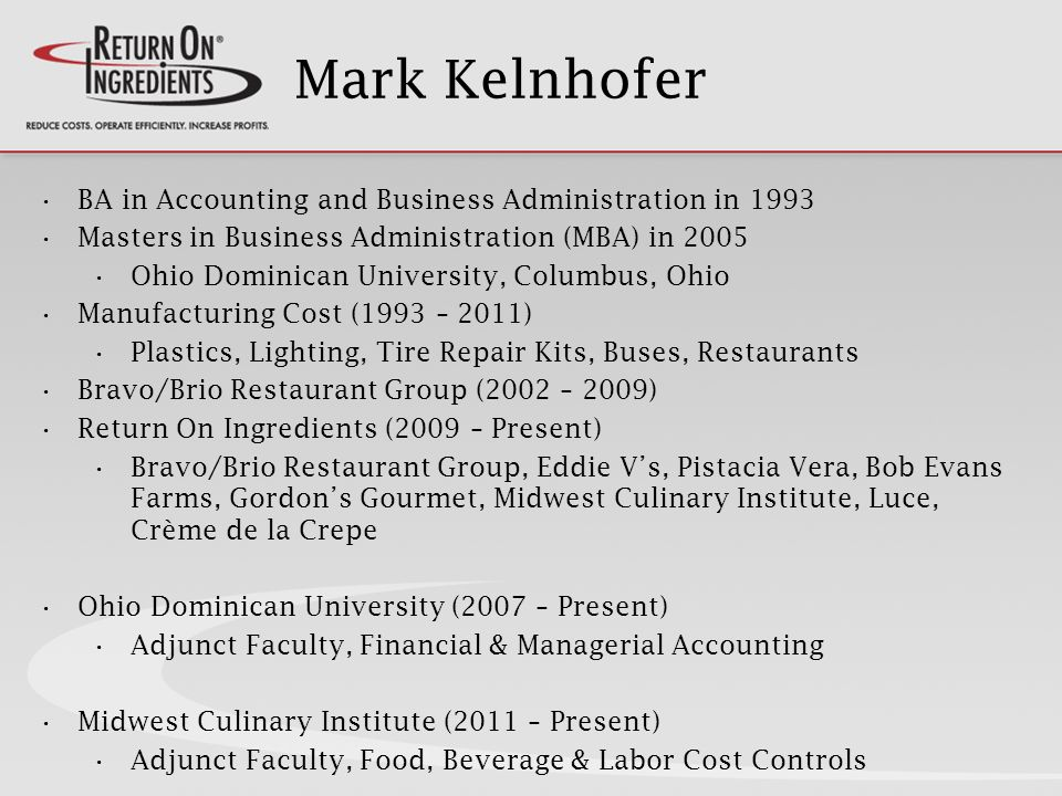 Mark Kelnhofer BA in Accounting and Business Administration in 1993 Masters in Business Administration (MBA) in 2005 Ohio Dominican University, Columbus, Ohio Manufacturing Cost (1993 – 2011) Plastics, Lighting, Tire Repair Kits, Buses, Restaurants Bravo/Brio Restaurant Group (2002 – 2009) Return On Ingredients (2009 – Present) Bravo/Brio Restaurant Group, Eddie Vs, Pistacia Vera, Bob Evans Farms, Gordons Gourmet, Midwest Culinary Institute, Luce, Crème de la Crepe Ohio Dominican University (2007 – Present) Adjunct Faculty, Financial & Managerial Accounting Midwest Culinary Institute (2011 – Present) Adjunct Faculty, Food, Beverage & Labor Cost Controls