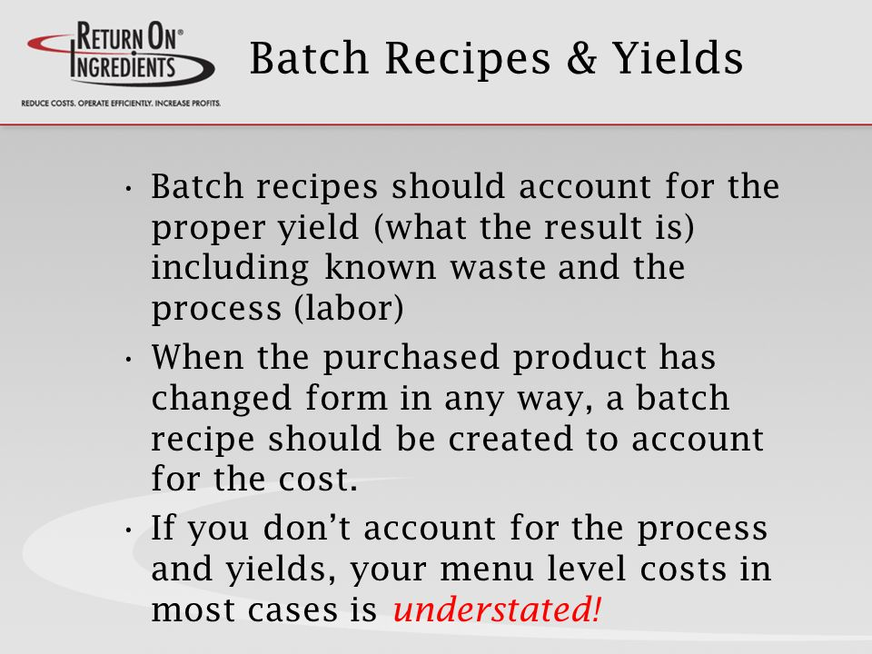 Batch Recipes & Yields Batch recipes should account for the proper yield (what the result is) including known waste and the process (labor) When the purchased product has changed form in any way, a batch recipe should be created to account for the cost.