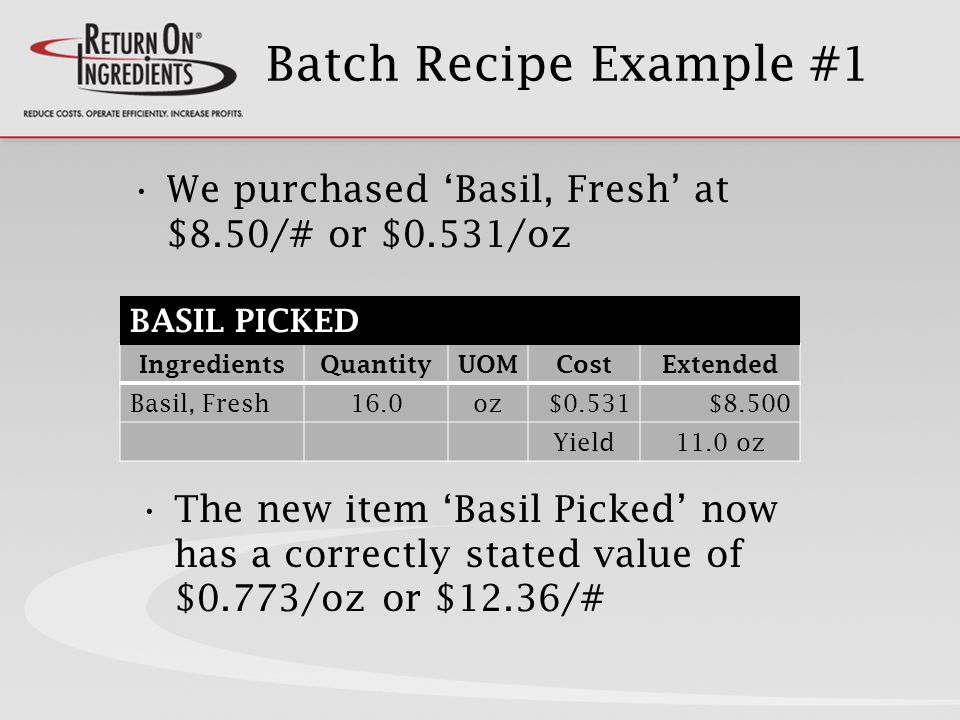 Batch Recipe Example #1 The new item Basil Picked now has a correctly stated value of $0.773/oz or $12.36/# IngredientsQuantityUOMCostExtended Basil, Fresh16.0oz$0.531$8.500 Yield11.0 oz We purchased Basil, Fresh at $8.50/# or $0.531/oz BASIL PICKED