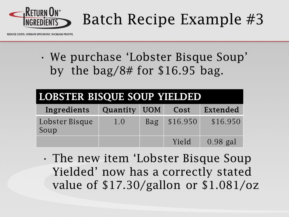 Batch Recipe Example #3 The new item Lobster Bisque Soup Yielded now has a correctly stated value of $17.30/gallon or $1.081/oz IngredientsQuantityUOMCostExtended Lobster Bisque Soup 1.0Bag$16.950 Yield0.98 gal We purchase Lobster Bisque Soup by the bag/8# for $16.95 bag.