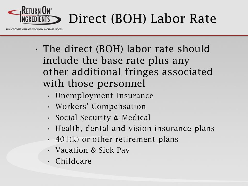 Direct (BOH) Labor Rate The direct (BOH) labor rate should include the base rate plus any other additional fringes associated with those personnel Unemployment Insurance Workers Compensation Social Security & Medical Health, dental and vision insurance plans 401(k) or other retirement plans Vacation & Sick Pay Childcare