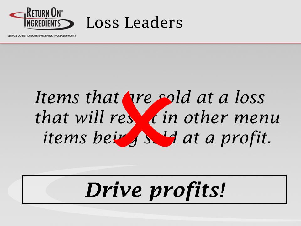 Loss Leaders Items that are sold at a loss that will result in other menu items being sold at a profit.