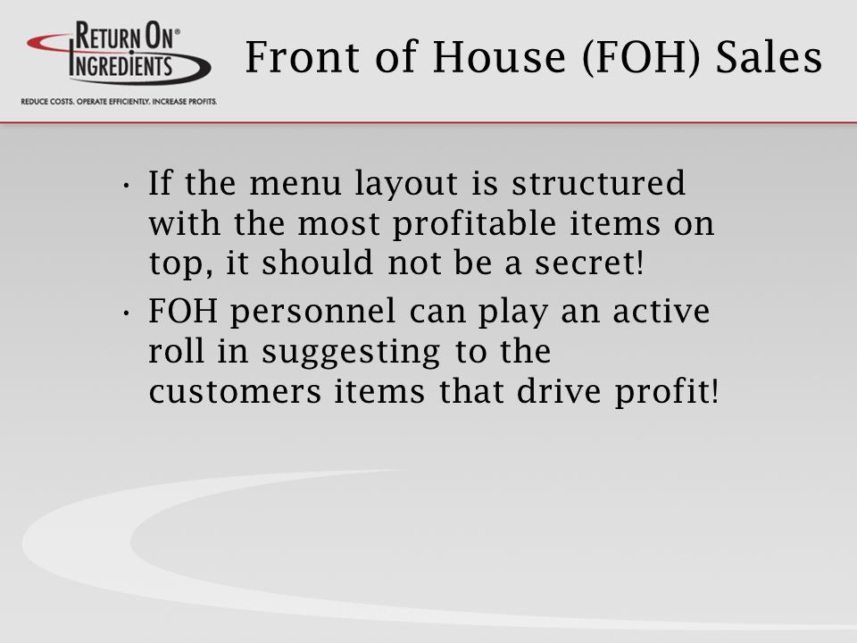 Front of House (FOH) Sales If the menu layout is structured with the most profitable items on top, it should not be a secret.