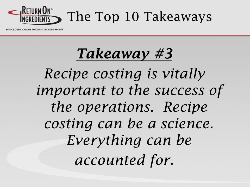 The Top 10 Takeaways Takeaway #3 Recipe costing is vitally important to the success of the operations.