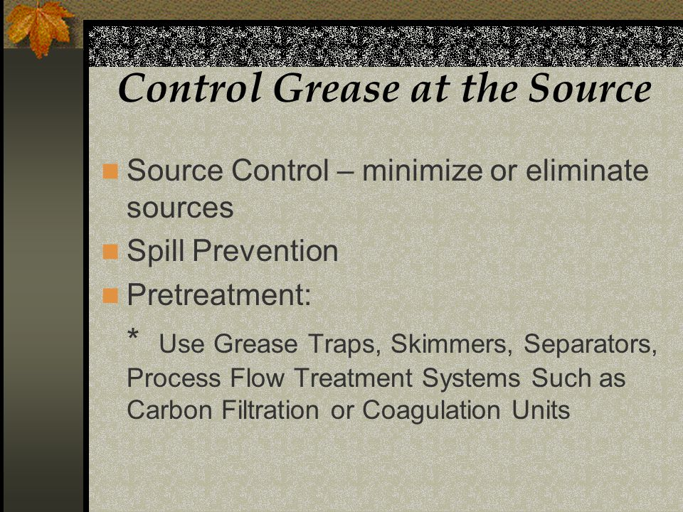 Control Grease at the Source Source Control – minimize or eliminate sources Spill Prevention Pretreatment: * Use Grease Traps, Skimmers, Separators, Process Flow Treatment Systems Such as Carbon Filtration or Coagulation Units