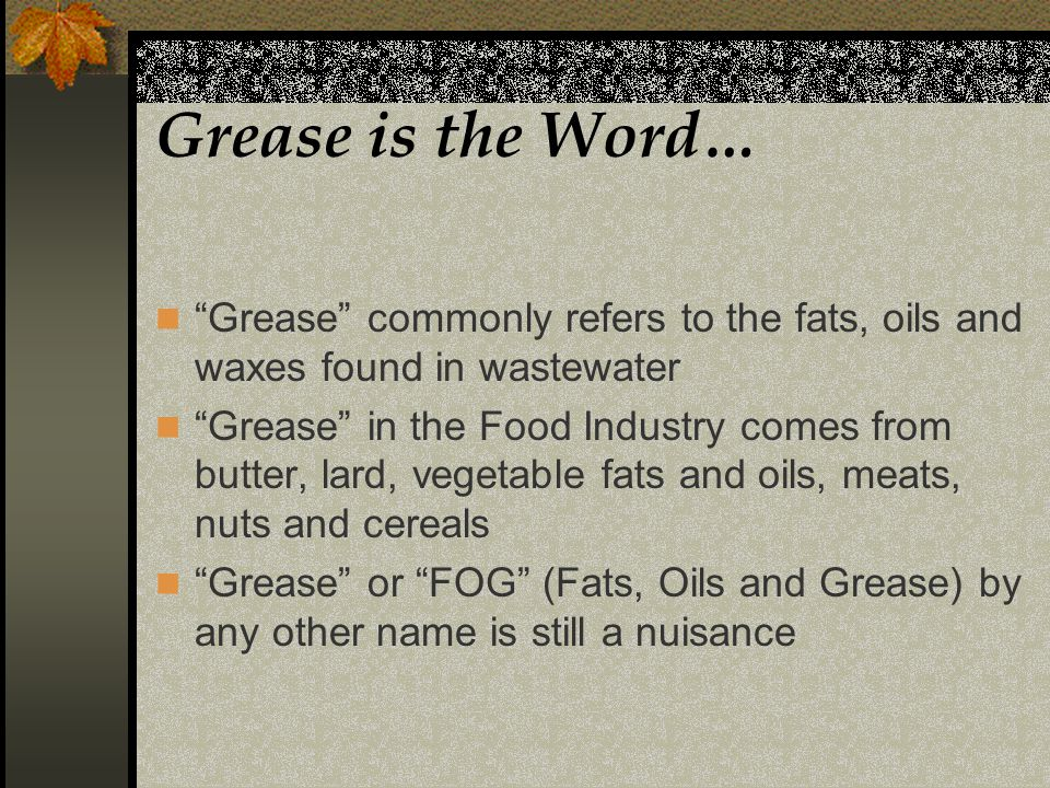 Grease is the Word… Grease commonly refers to the fats, oils and waxes found in wastewater Grease in the Food Industry comes from butter, lard, vegetable fats and oils, meats, nuts and cereals Grease or FOG (Fats, Oils and Grease) by any other name is still a nuisance