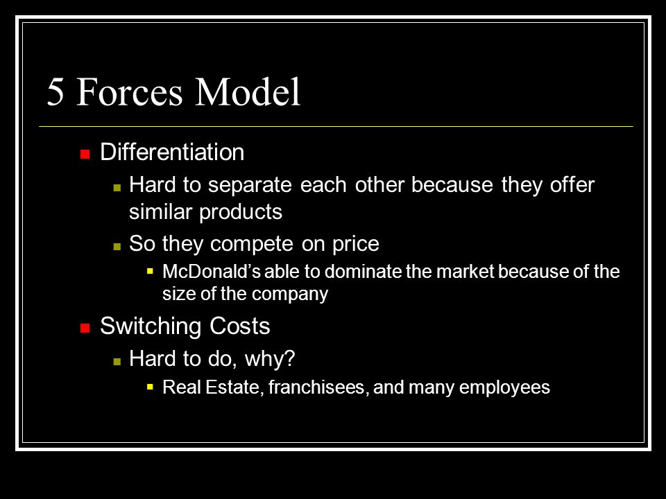 5 Forces Model Differentiation Hard to separate each other because they offer similar products So they compete on price McDonalds able to dominate the