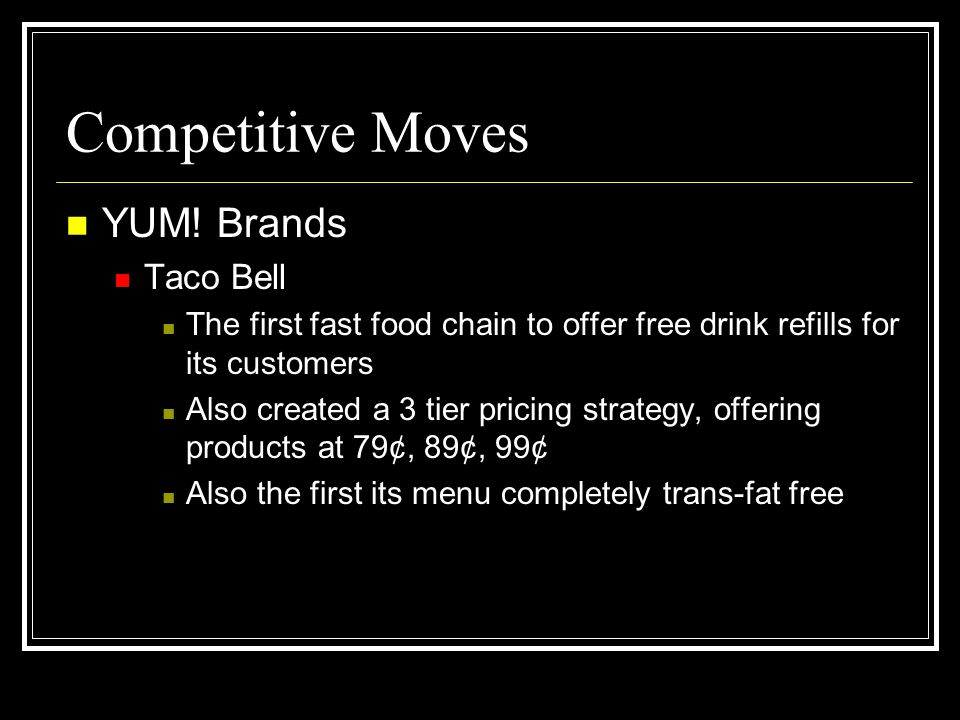 Competitive Moves YUM! Brands Taco Bell The first fast food chain to offer free drink refills for its customers Also created a 3 tier pricing strategy