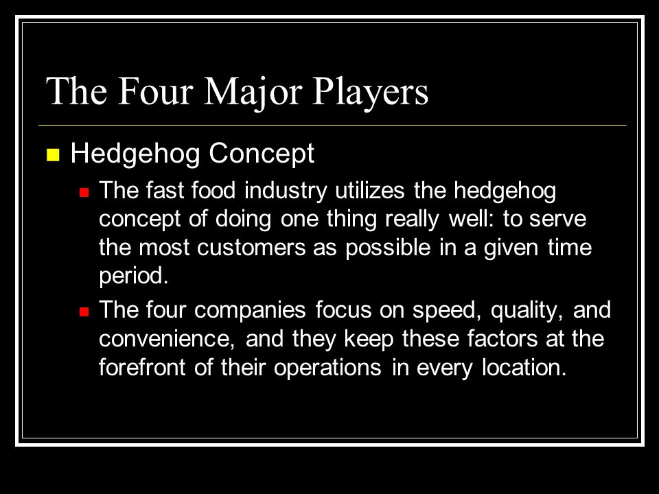 The Four Major Players Hedgehog Concept The fast food industry utilizes the hedgehog concept of doing one thing really well: to serve the most custome