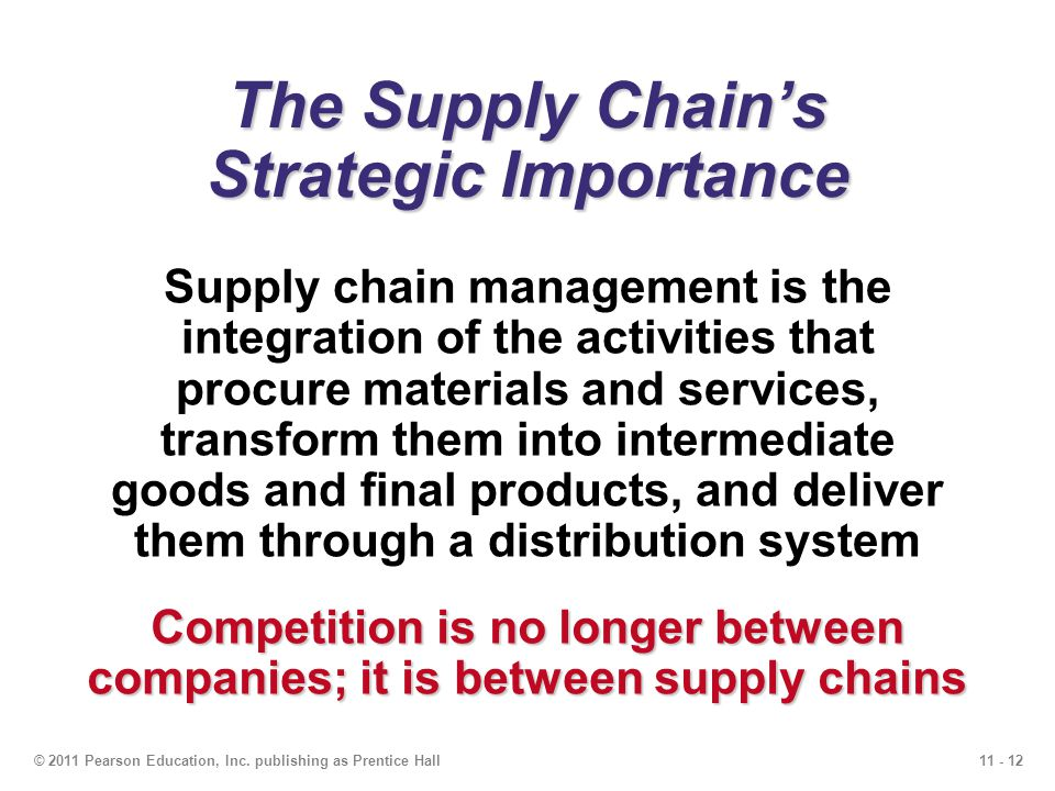 11 - 12© 2011 Pearson Education, Inc. publishing as Prentice Hall The Supply Chains Strategic Importance Supply chain management is the integration of