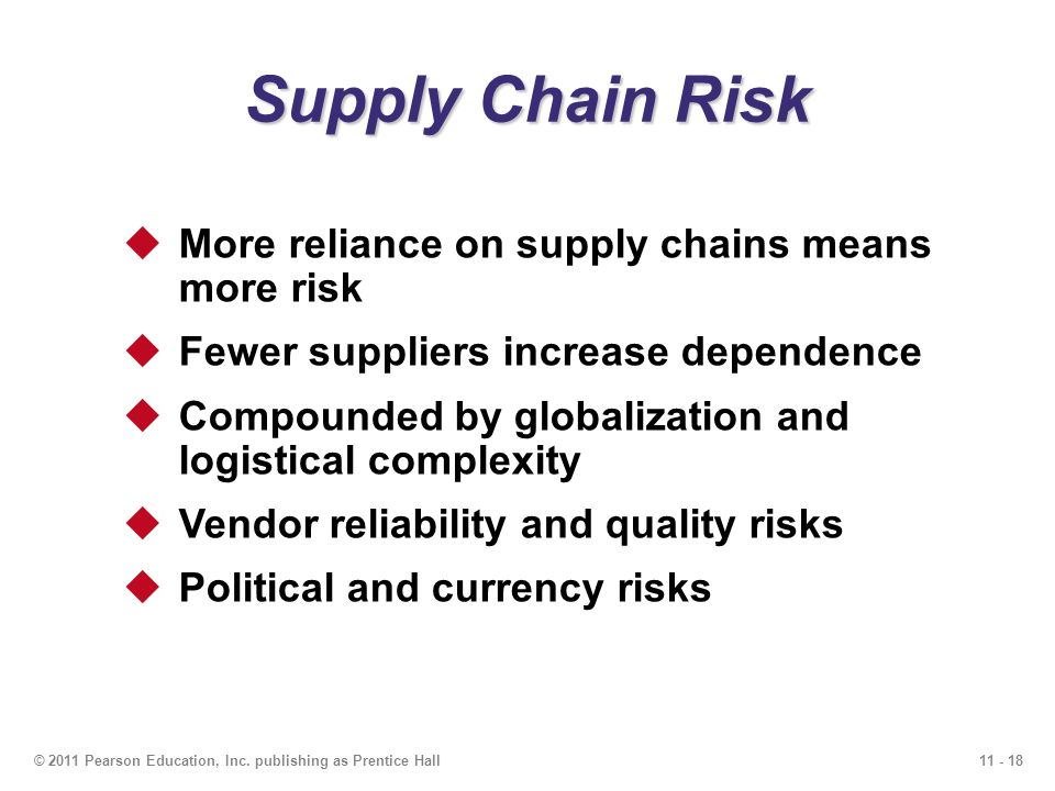 11 - 18© 2011 Pearson Education, Inc. publishing as Prentice Hall Supply Chain Risk More reliance on supply chains means more risk Fewer suppliers inc
