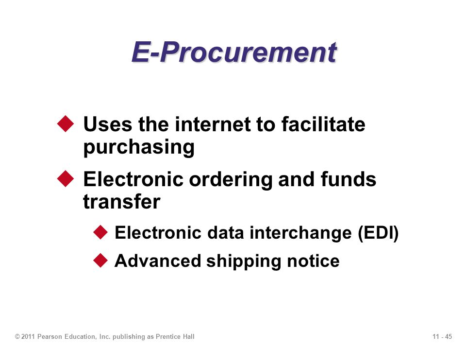 11 - 45© 2011 Pearson Education, Inc. publishing as Prentice Hall E-Procurement Uses the internet to facilitate purchasing Electronic ordering and fun
