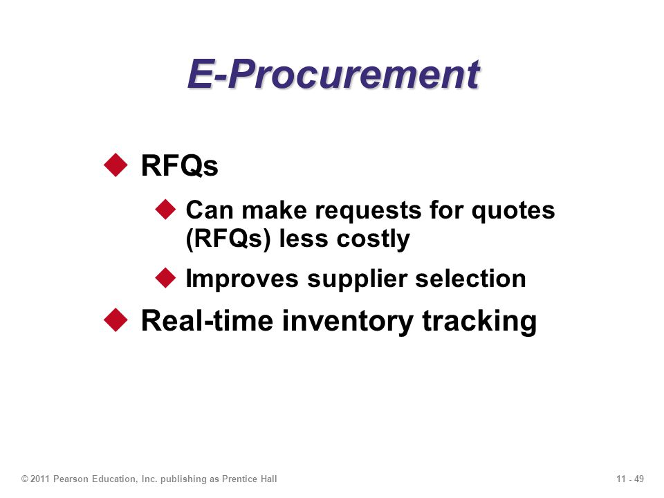 11 - 49© 2011 Pearson Education, Inc. publishing as Prentice Hall E-Procurement RFQs Can make requests for quotes (RFQs) less costly Improves supplier