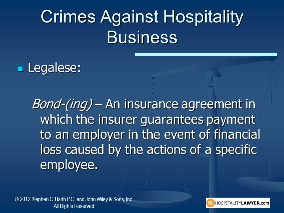 © 2012 Stephen C. Barth P.C. and John Wiley & Sons, Inc. All Rights Reserved Crimes Against Hospitality Business Legalese: Legalese: Bond-(ing) – An i