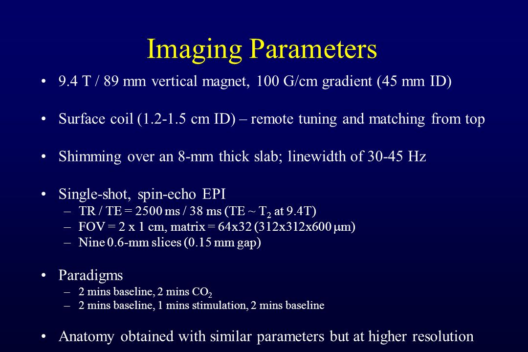 Imaging Parameters 9.4 T / 89 mm vertical magnet, 100 G/cm gradient (45 mm ID) Surface coil (1.2-1.5 cm ID) – remote tuning and matching from top Shimming over an 8-mm thick slab; linewidth of 30-45 Hz Single-shot, spin-echo EPI –TR / TE = 2500 ms / 38 ms (TE ~ T 2 at 9.4T) –FOV = 2 x 1 cm, matrix = 64x32 (312x312x600 m) –Nine 0.6-mm slices (0.15 mm gap) Paradigms –2 mins baseline, 2 mins CO 2 –2 mins baseline, 1 mins stimulation, 2 mins baseline Anatomy obtained with similar parameters but at higher resolution