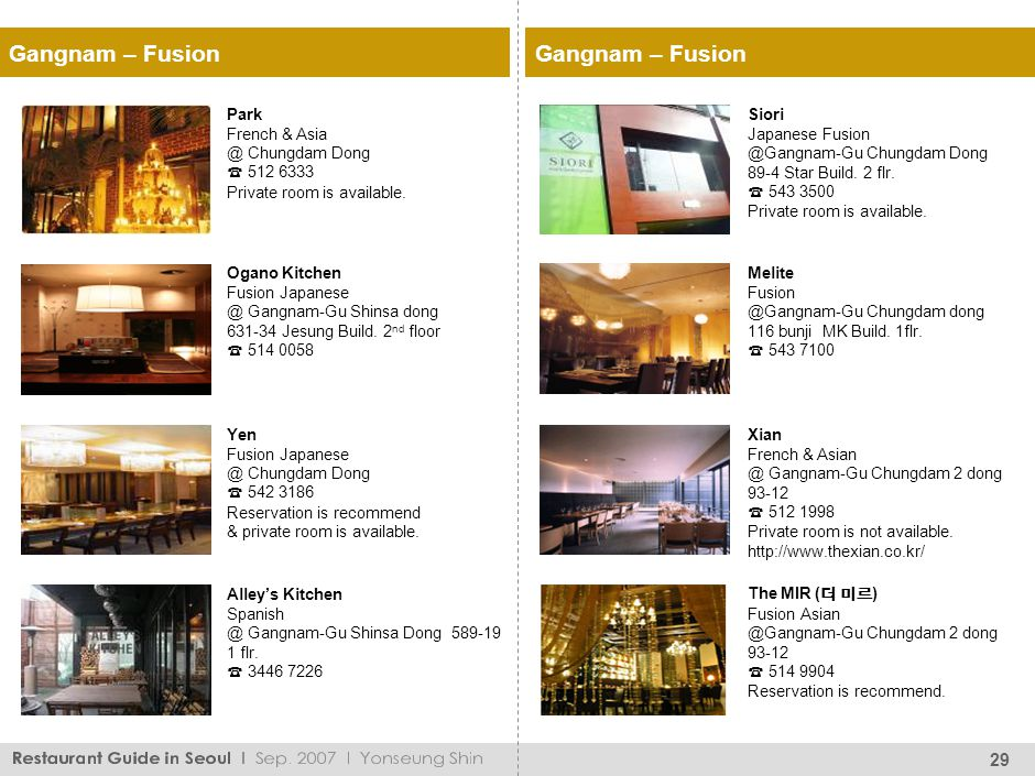 29 Park French & Asia @ Chungdam Dong 512 6333 Private room is available. Yen Fusion Japanese @ Chungdam Dong 542 3186 Reservation is recommend & priv