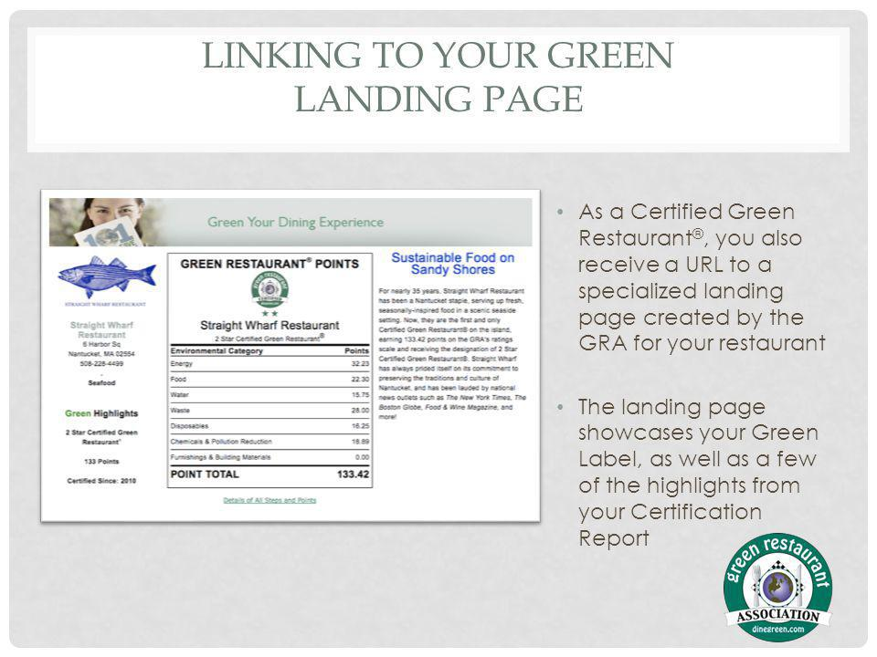 LINKING TO YOUR GREEN LANDING PAGE As a Certified Green Restaurant ®, you also receive a URL to a specialized landing page created by the GRA for your restaurant The landing page showcases your Green Label, as well as a few of the highlights from your Certification Report