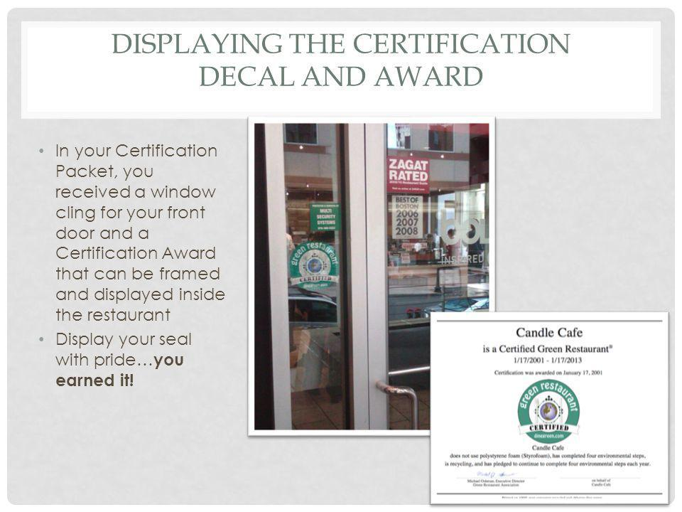 DISPLAYING THE CERTIFICATION DECAL AND AWARD In your Certification Packet, you received a window cling for your front door and a Certification Award that can be framed and displayed inside the restaurant Display your seal with pride… you earned it!