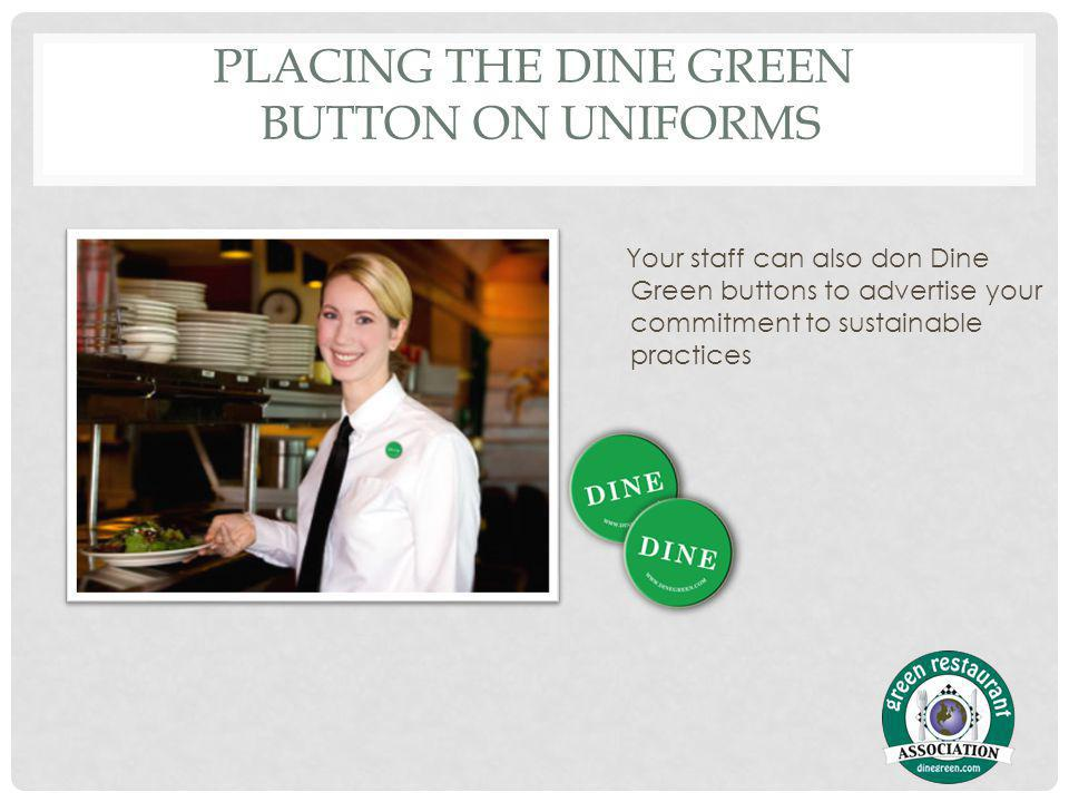 PLACING THE DINE GREEN BUTTON ON UNIFORMS Your staff can also don Dine Green buttons to advertise your commitment to sustainable practices
