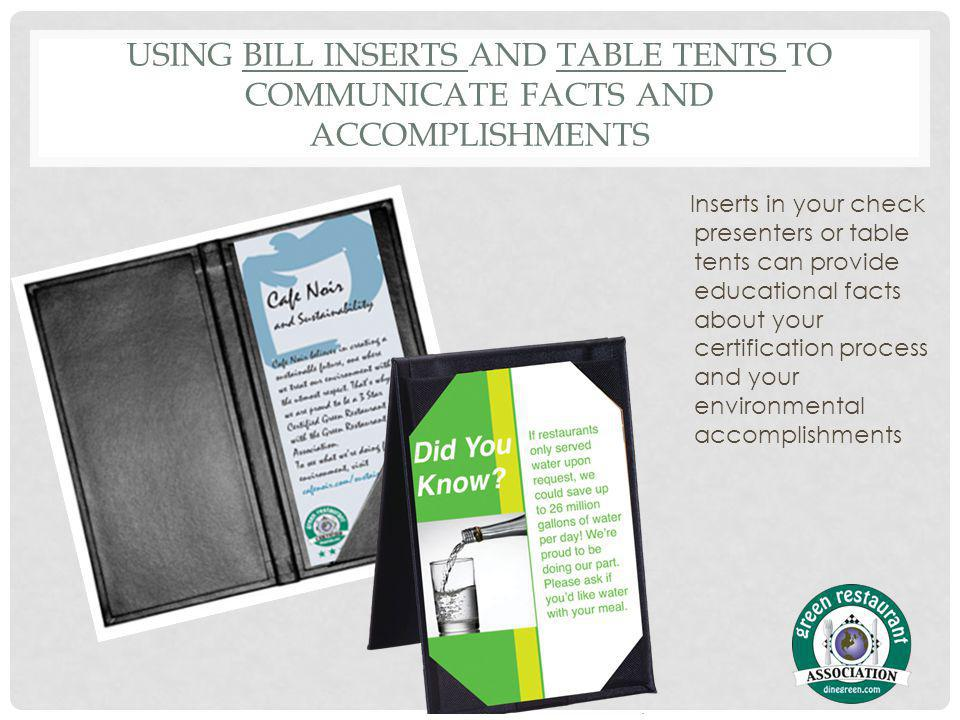 USING BILL INSERTS AND TABLE TENTS TO COMMUNICATE FACTS AND ACCOMPLISHMENTS Inserts in your check presenters or table tents can provide educational facts about your certification process and your environmental accomplishments