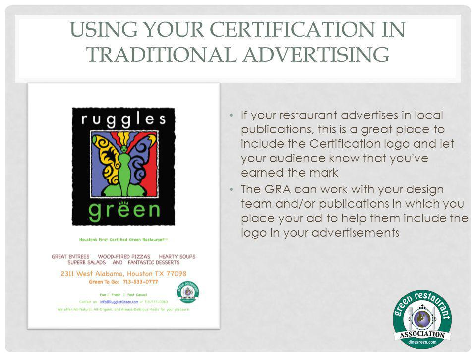 USING YOUR CERTIFICATION IN TRADITIONAL ADVERTISING If your restaurant advertises in local publications, this is a great place to include the Certification logo and let your audience know that youve earned the mark The GRA can work with your design team and/or publications in which you place your ad to help them include the logo in your advertisements
