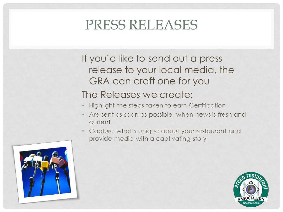 PRESS RELEASES If youd like to send out a press release to your local media, the GRA can craft one for you The Releases we create: Highlight the steps taken to earn Certification Are sent as soon as possible, when news is fresh and current Capture whats unique about your restaurant and provide media with a captivating story
