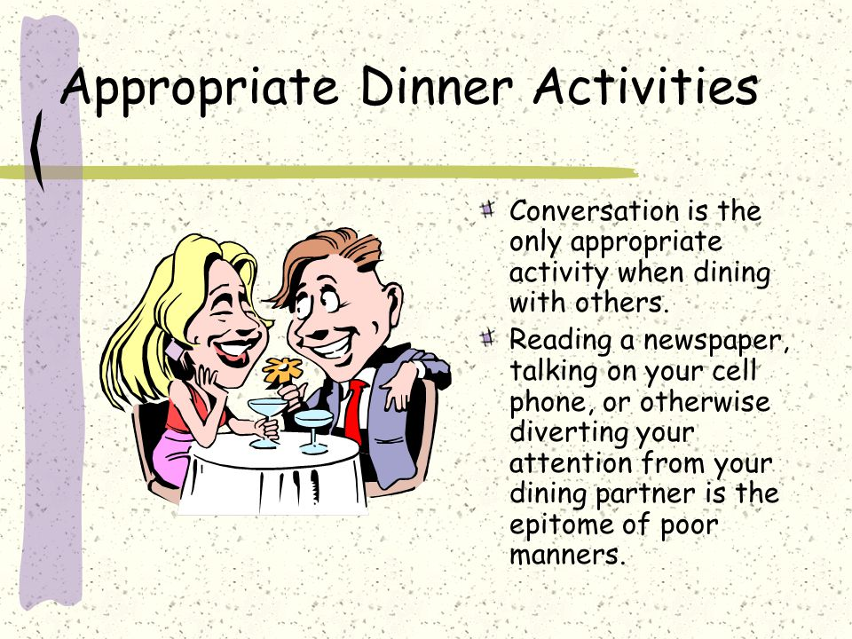 Appropriate Dinner Activities Conversation is the only appropriate activity when dining with others.