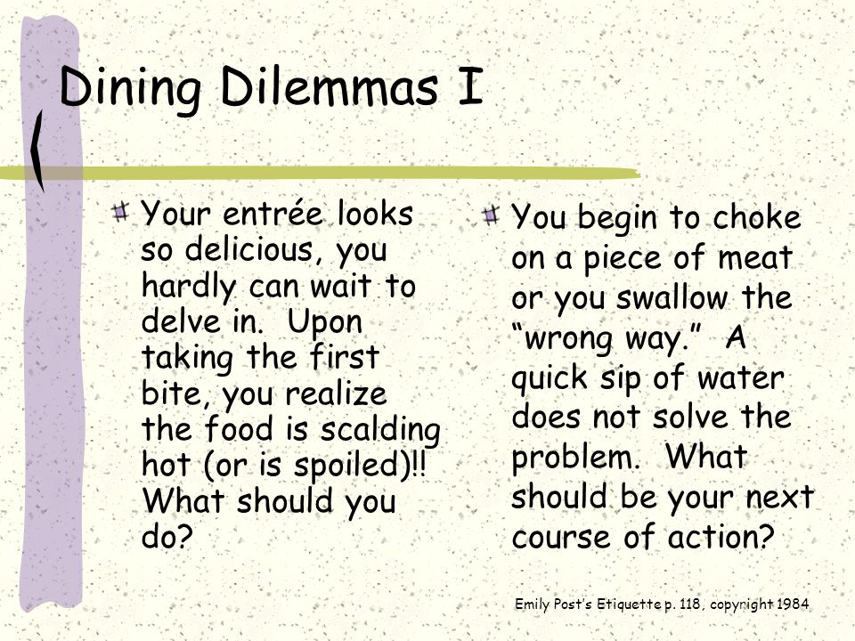 Dining Dilemmas I Your entrée looks so delicious, you hardly can wait to delve in.