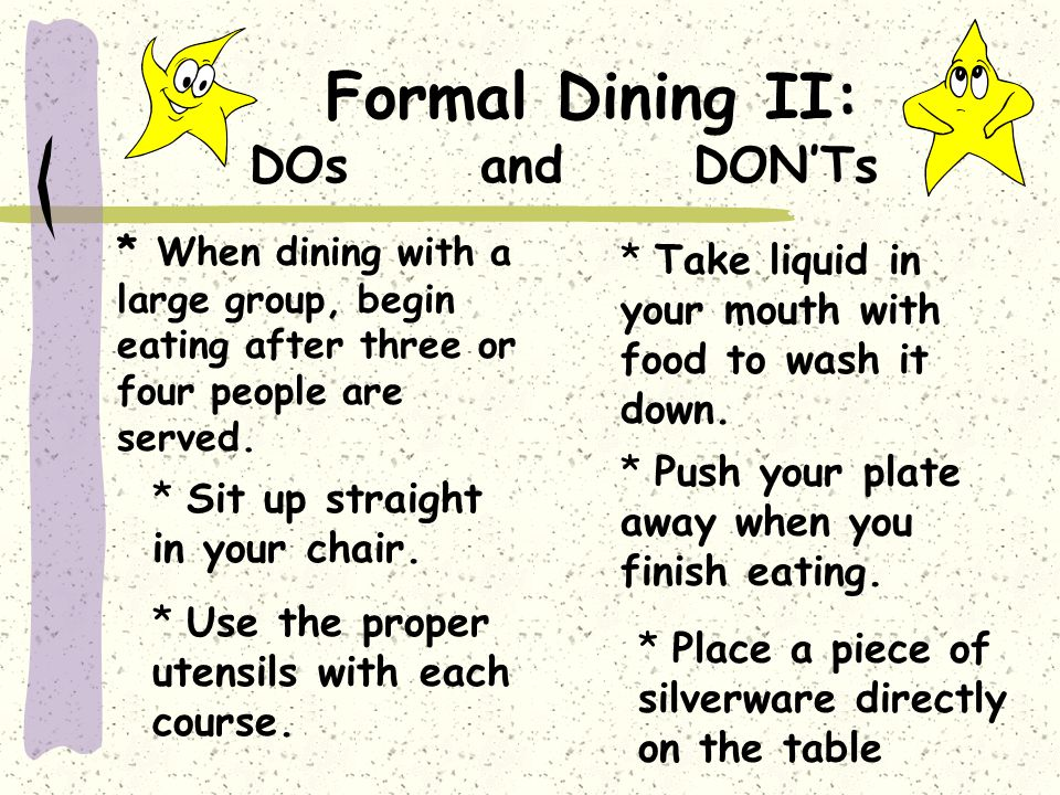 Formal Dining II: DOs and DONTs * Take liquid in your mouth with food to wash it down.