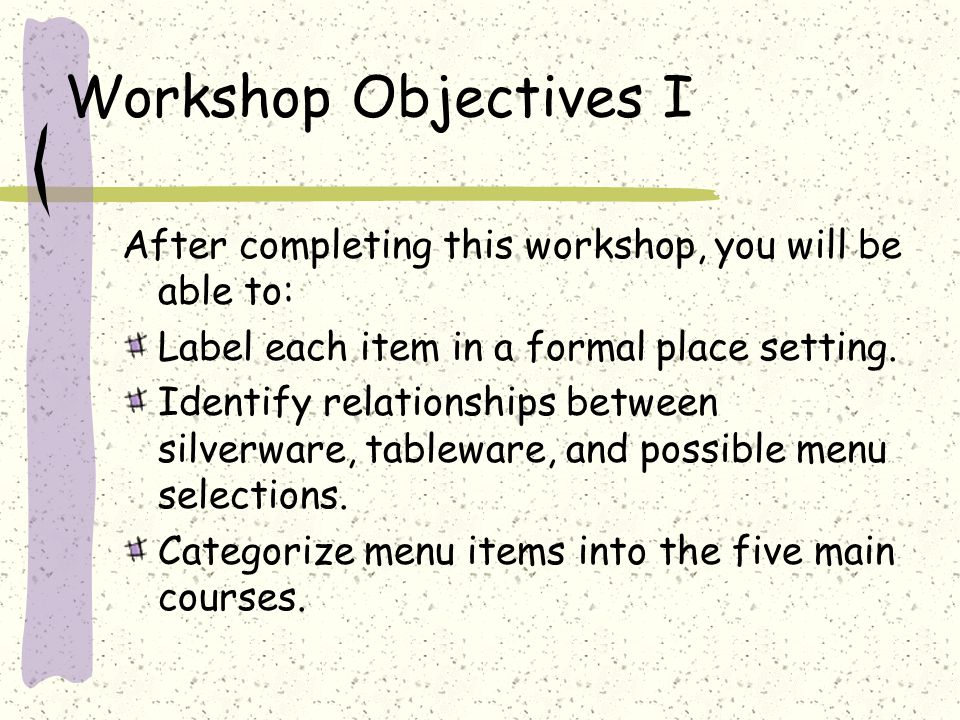 Workshop Objectives I After completing this workshop, you will be able to: Label each item in a formal place setting.