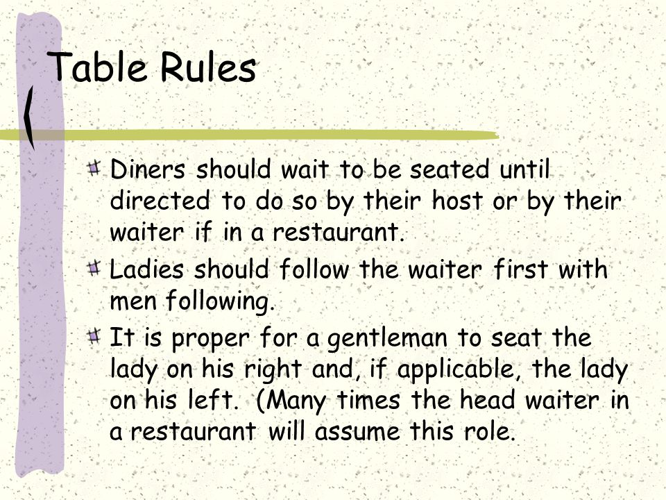 Table Rules Diners should wait to be seated until directed to do so by their host or by their waiter if in a restaurant.