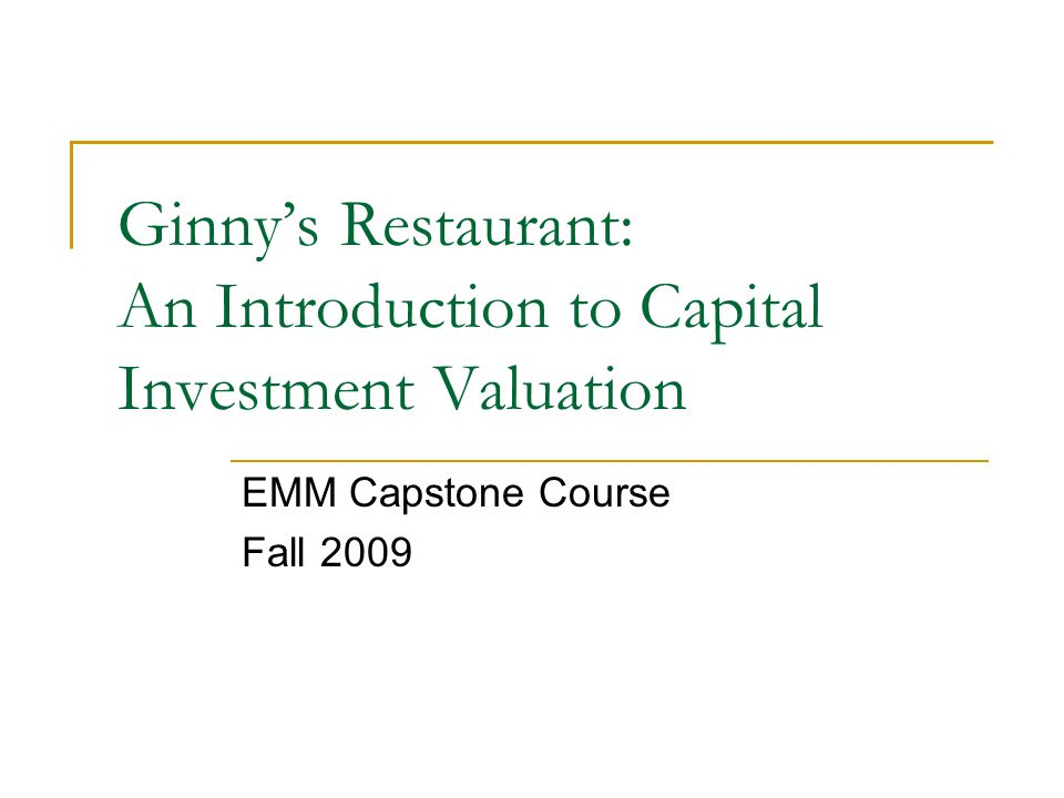 Ginnys Restaurant: An Introduction to Capital Investment Valuation EMM Capstone Course Fall 2009