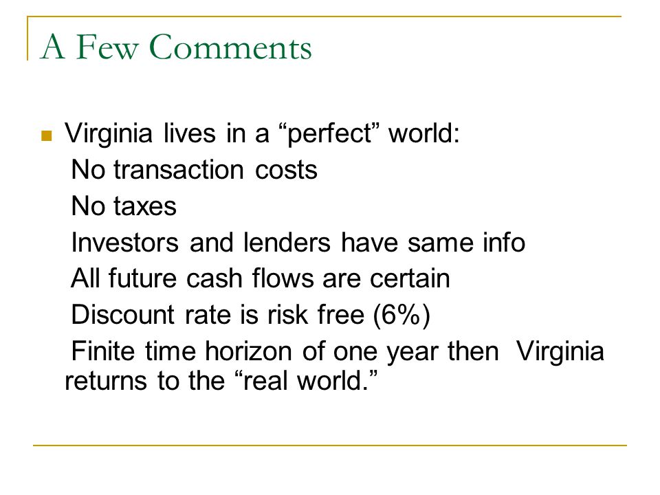 A Few Comments Virginia lives in a perfect world: No transaction costs No taxes Investors and lenders have same info All future cash flows are certain