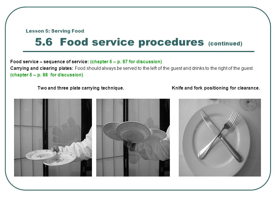 Lesson 5: Serving Food 5.6 Food service procedures (continued) Food service – sequence of service: (chapter 5 – p. 87 for discussion) Carrying and cle