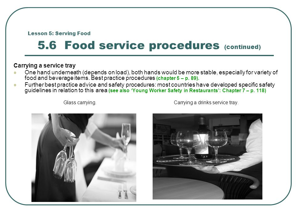 Lesson 5: Serving Food 5.6 Food service procedures (continued) Carrying a service tray One hand underneath (depends on load), both hands would be more