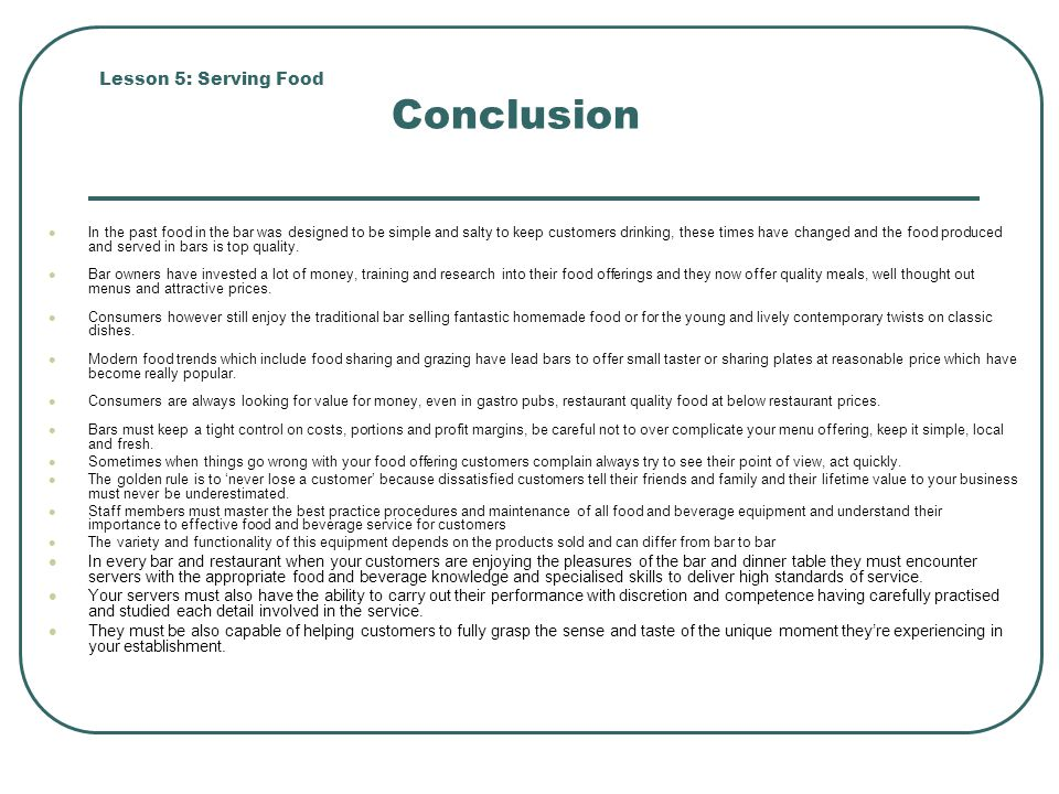 Lesson 5: Serving Food Conclusion In the past food in the bar was designed to be simple and salty to keep customers drinking, these times have changed and the food produced and served in bars is top quality.