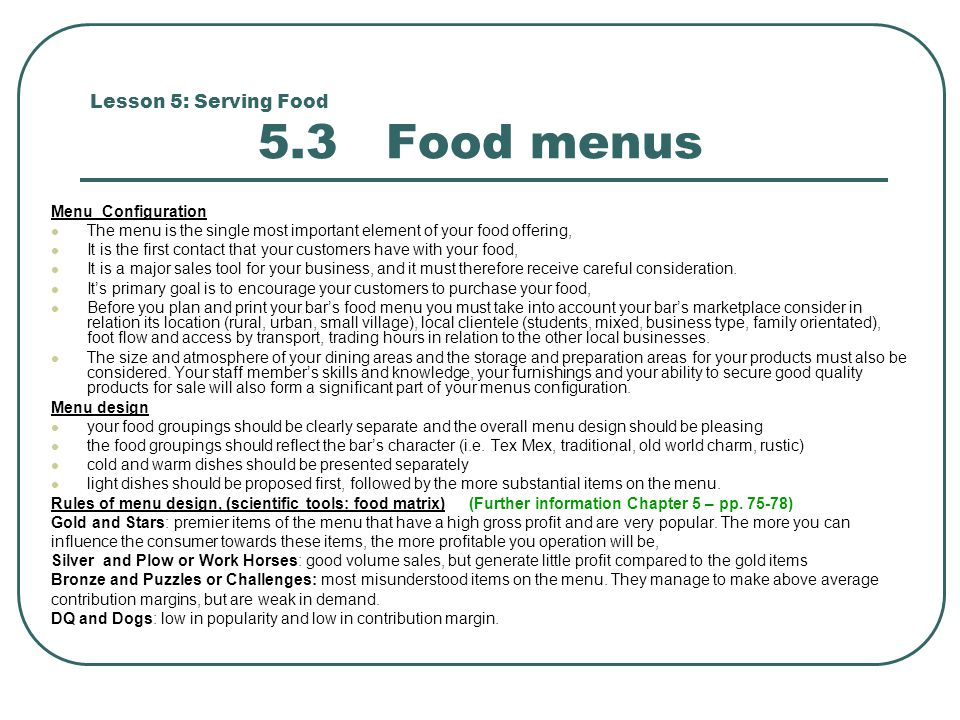 Lesson 5: Serving Food 5.3 Food menus Menu Configuration The menu is the single most important element of your food offering, It is the first contact that your customers have with your food, It is a major sales tool for your business, and it must therefore receive careful consideration.