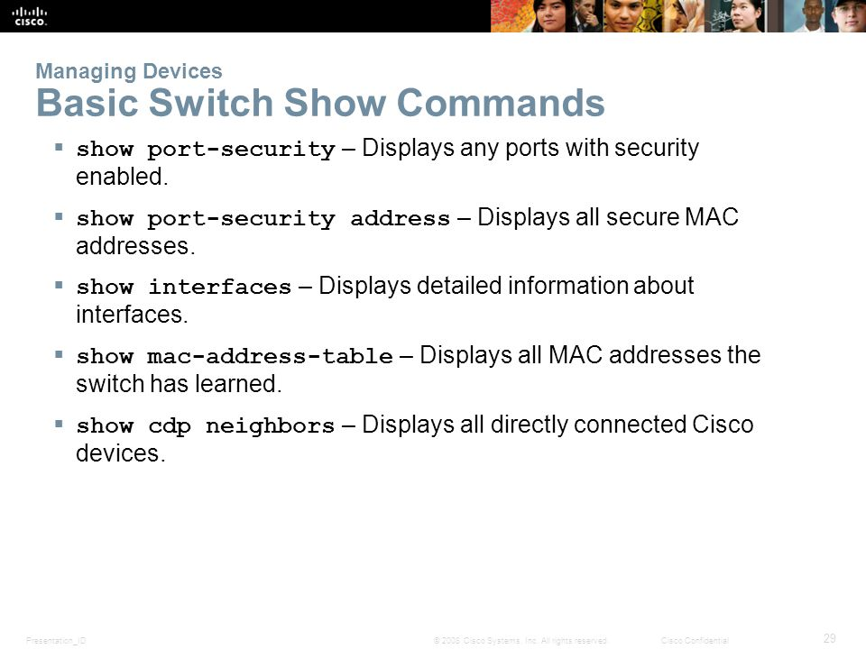 Presentation_ID 29 © 2008 Cisco Systems, Inc. All rights reserved.Cisco Confidential Managing Devices Basic Switch Show Commands show port-security –